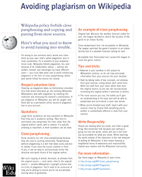 "Avoiding plagiarism: this guide introduces plagiarism policies on Wikipedia, with examples of appropriate and inappropriate (""close"") paraphrasing. We find students are often confused by Wikipedia's paraphrasing policies. This handout contextualizes and offers examples for doing it right."