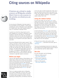 Citing sources: citations are the backbone of Wikipedia, and of most Wikipedia-based classroom assignments. This is a practical and advice-driven guide on identifying good sources, and how to cite those sources using Wiki markup. The handout introduces the citation toolbar and other areas to check for help.