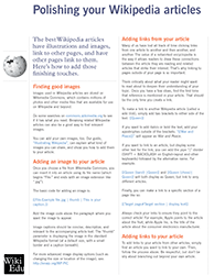 Polishing your articles: this brochure explains some final steps for making a Wikipedia article better. Two topics are tackled: Uploading images to their article from Wikimedia Commons, and adding links to and from their article and other articles on Wikipedia.
